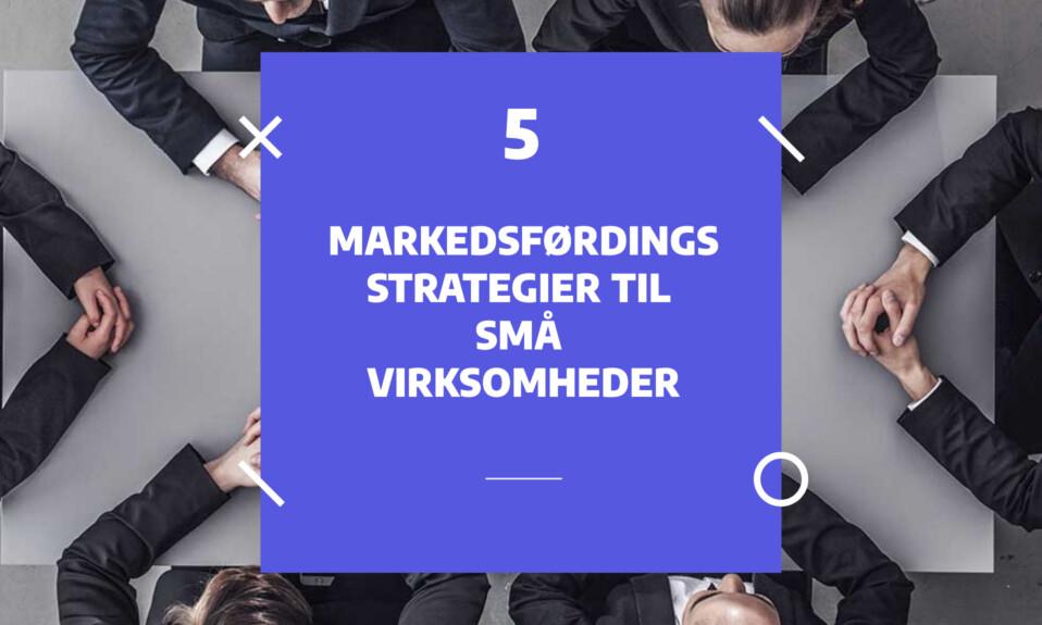 Markedsføringsstrategier for små virksomheder - 5 succesfulde tips