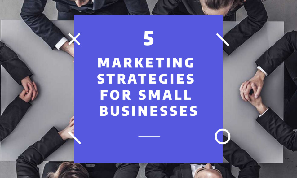 Marketing strategies for small businesses - 5 successful tips