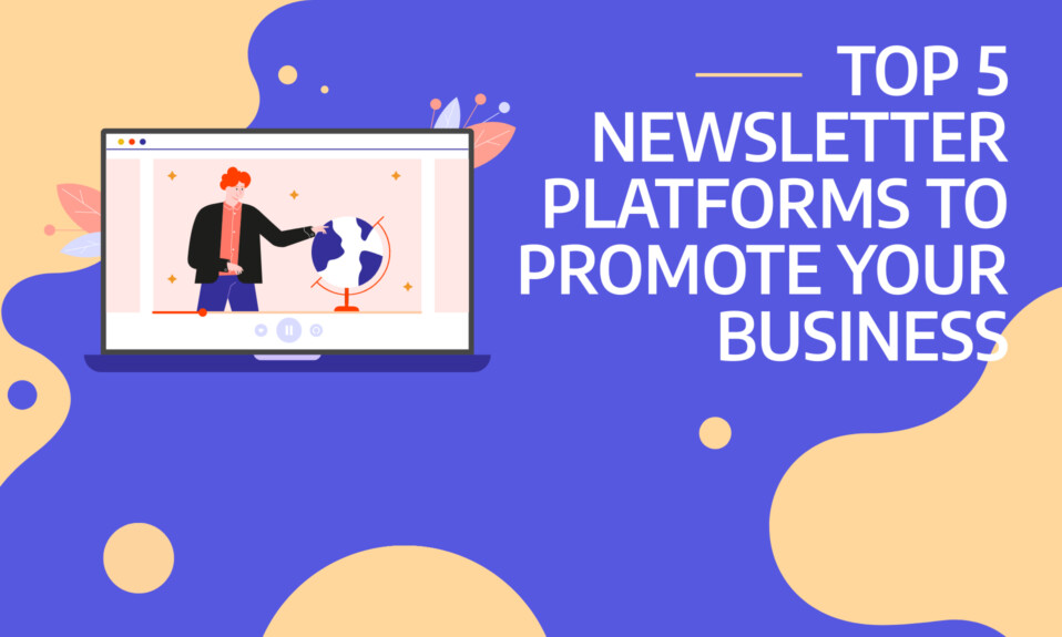 TOP 5 NEWSLETTER PLATFORMS TO PROMOTE YOUR BUSINESS